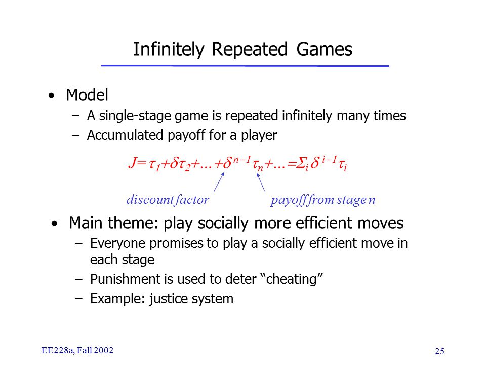 EE228a, Fall 2002 25 Infinitely Repeated Games Model –A single-stage game is repeated infinitely many times –Accumulated payoff for a player J=      …  n   n  …  i  i   i discount factor payoff from stage n Main theme: play socially more efficient moves –Everyone promises to play a socially efficient move in each stage –Punishment is used to deter cheating –Example: justice system