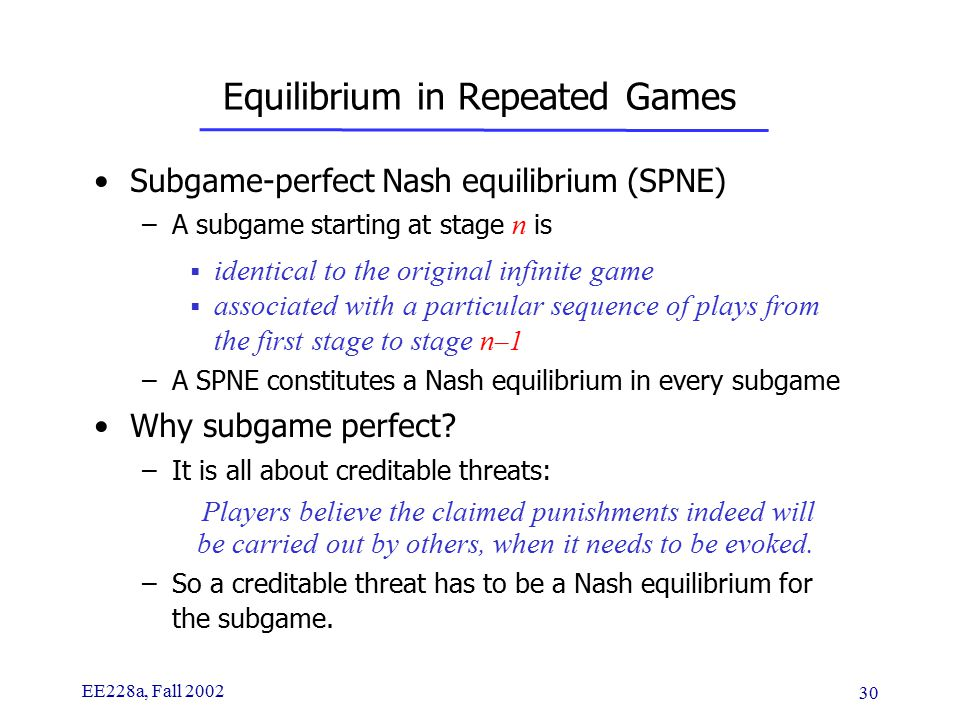 EE228a, Fall 2002 30 Equilibrium in Repeated Games Subgame-perfect Nash equilibrium (SPNE) –A subgame starting at stage n is  identical to the original infinite game  associated with a particular sequence of plays from the first stage to stage n – 1 –A SPNE constitutes a Nash equilibrium in every subgame Why subgame perfect.