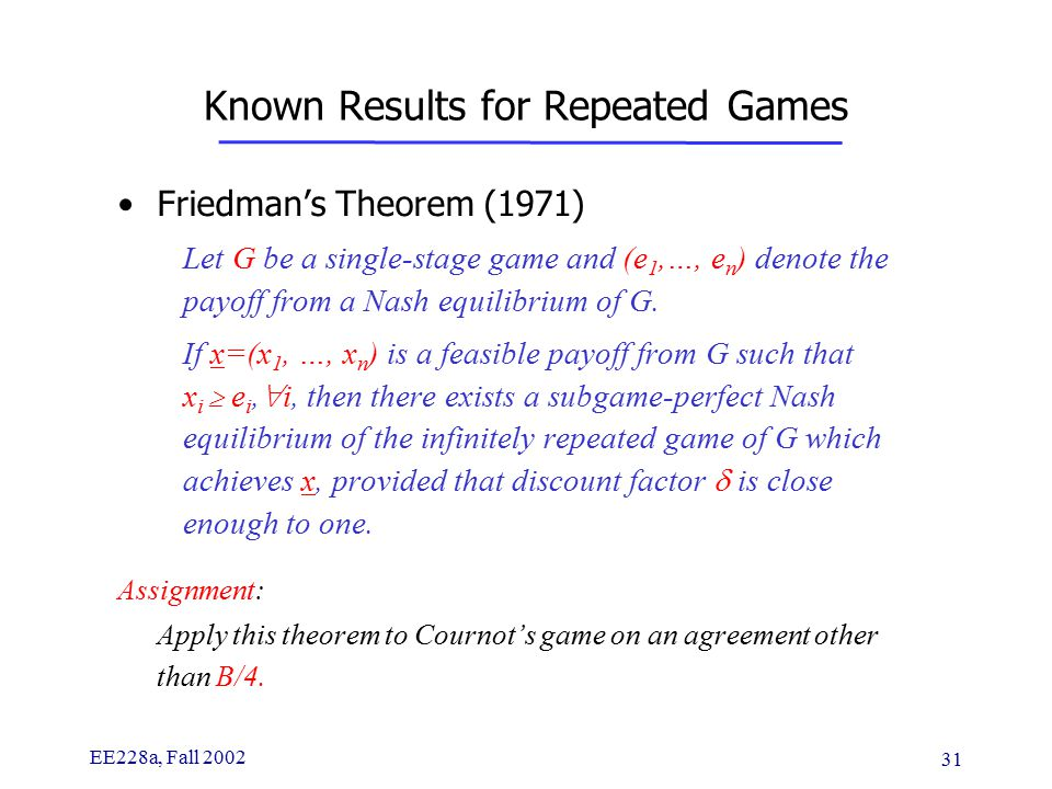 EE228a, Fall 2002 31 Known Results for Repeated Games Friedman's Theorem (1971) Let G be a single-stage game and (e 1,…, e n ) denote the payoff from a Nash equilibrium of G.