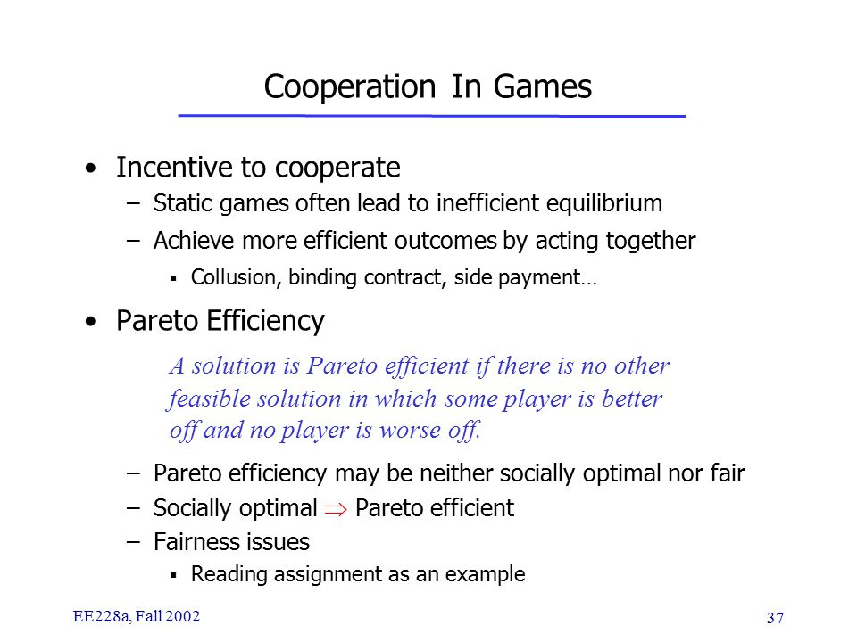 EE228a, Fall 2002 37 Cooperation In Games Incentive to cooperate –Static games often lead to inefficient equilibrium –Achieve more efficient outcomes by acting together  Collusion, binding contract, side payment… Pareto Efficiency A solution is Pareto efficient if there is no other feasible solution in which some player is better off and no player is worse off.
