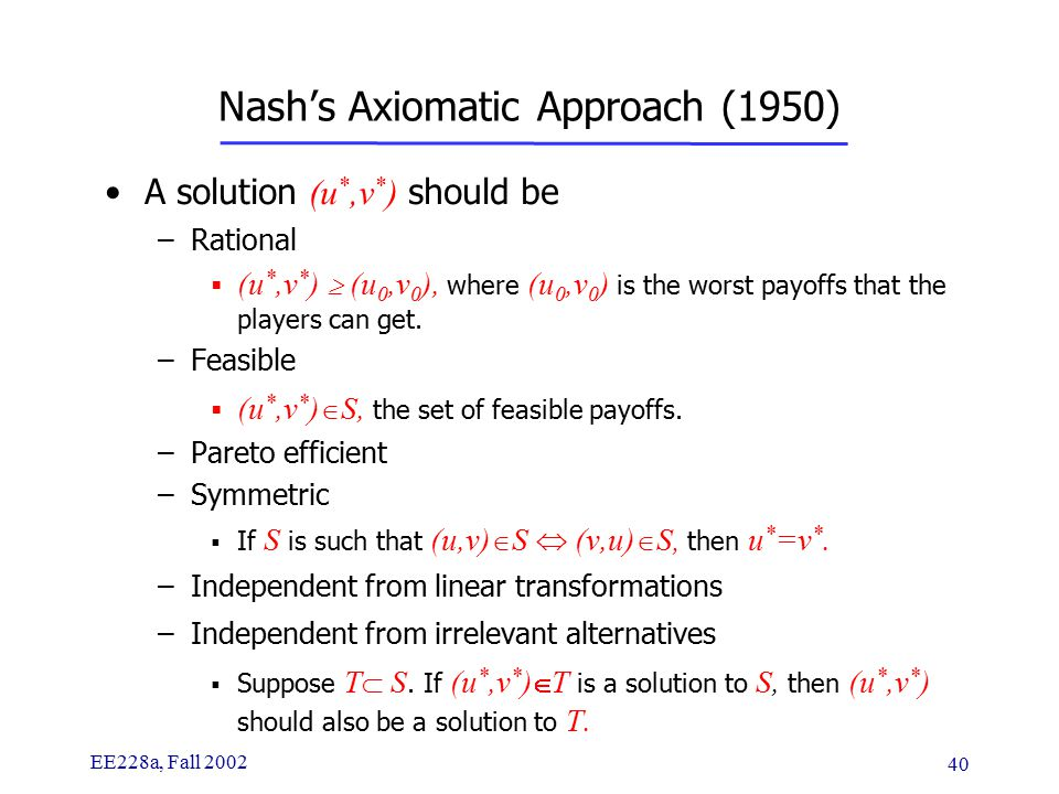 EE228a, Fall 2002 40 Nash's Axiomatic Approach (1950) A solution (u *,v * ) should be –Rational  (u *,v * )  (u 0,v 0 ), where (u 0,v 0 ) is the worst payoffs that the players can get.