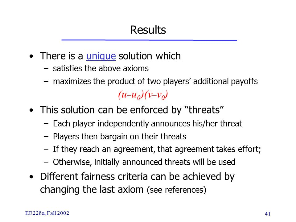 EE228a, Fall 2002 41 Results There is a unique solution which –satisfies the above axioms –maximizes the product of two players' additional payoffs (u – u 0 )(v – v 0 ) This solution can be enforced by threats –Each player independently announces his/her threat –Players then bargain on their threats –If they reach an agreement, that agreement takes effort; –Otherwise, initially announced threats will be used Different fairness criteria can be achieved by changing the last axiom (see references)