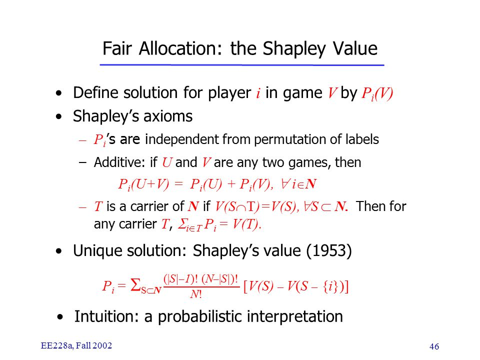 EE228a, Fall 2002 46 Fair Allocation: the Shapley Value Define solution for player i in game V by P i (V) Shapley's axioms –P i 's are i ndependent from permutation of labels –Additive: if U and V are any two games, then P i (U+V) = P i (U) + P i (V),  i  N –T is a carrier of N if V(S  T)=V(S),  S  N.