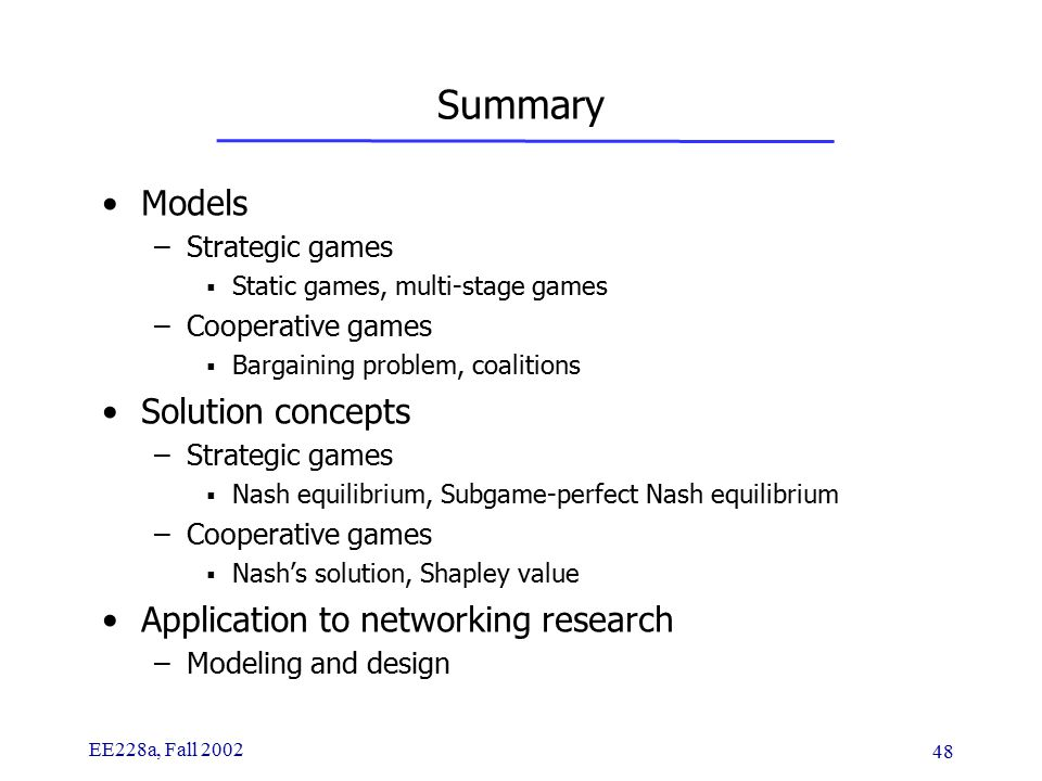 EE228a, Fall 2002 48 Summary Models –Strategic games  Static games, multi-stage games –Cooperative games  Bargaining problem, coalitions Solution concepts –Strategic games  Nash equilibrium, Subgame-perfect Nash equilibrium –Cooperative games  Nash's solution, Shapley value Application to networking research –Modeling and design