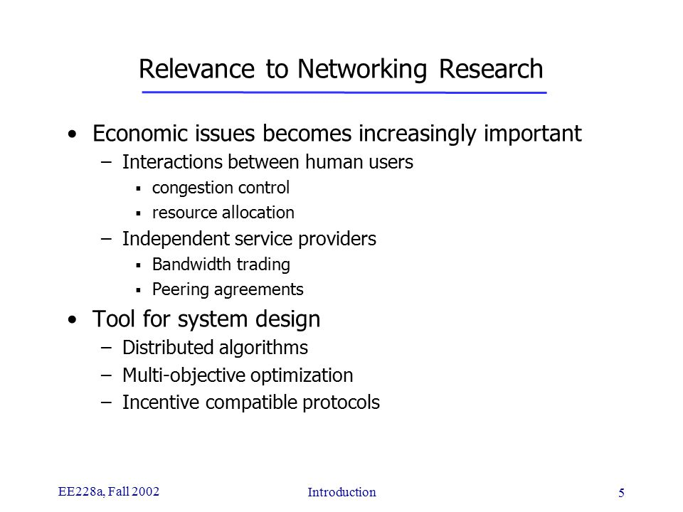 EE228a, Fall 2002 Introduction 5 Relevance to Networking Research Economic issues becomes increasingly important –Interactions between human users  congestion control  resource allocation –Independent service providers  Bandwidth trading  Peering agreements Tool for system design –Distributed algorithms –Multi-objective optimization –Incentive compatible protocols