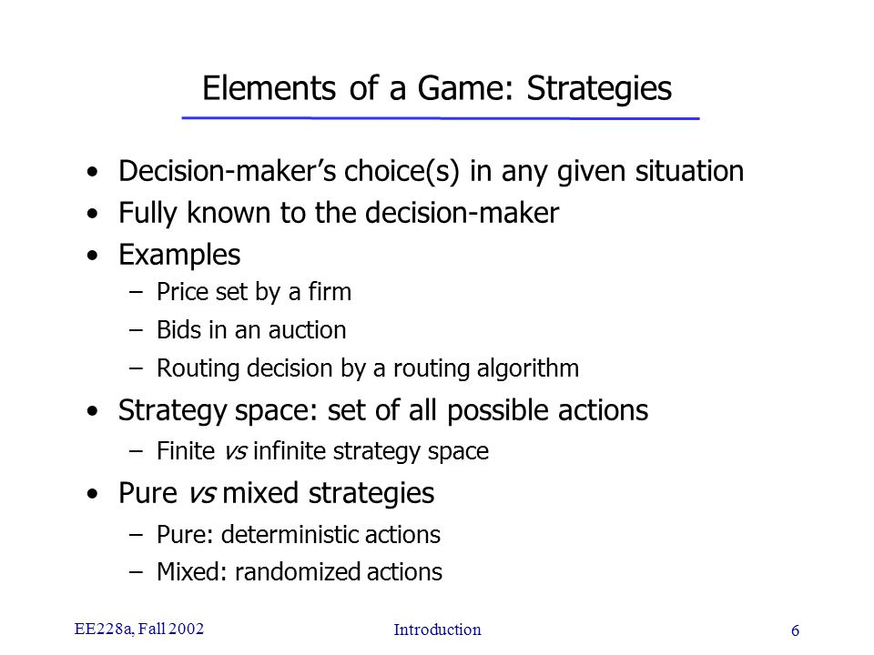 EE228a, Fall 2002 Introduction 6 Elements of a Game: Strategies Decision-maker's choice(s) in any given situation Fully known to the decision-maker Examples –Price set by a firm –Bids in an auction –Routing decision by a routing algorithm Strategy space: set of all possible actions –Finite vs infinite strategy space Pure vs mixed strategies –Pure: deterministic actions –Mixed: randomized actions