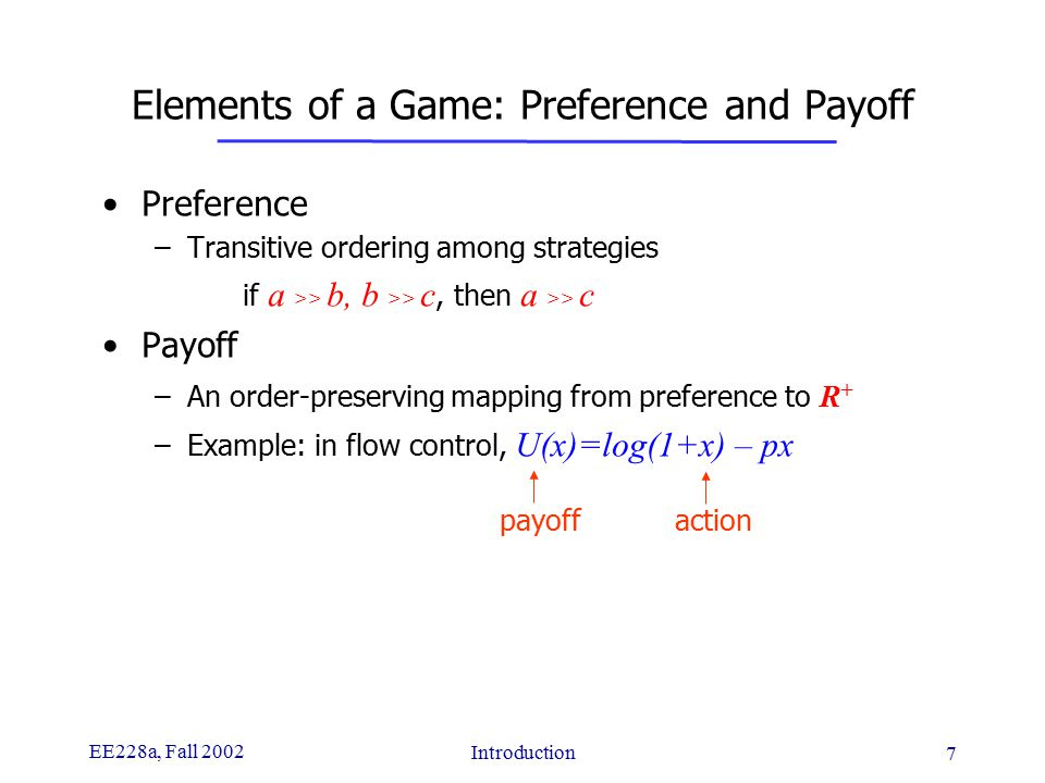 EE228a, Fall 2002 Introduction 7 Elements of a Game: Preference and Payoff Preference –Transitive ordering among strategies if a >> b, b >> c, then a >> c Payoff –An order-preserving mapping from preference to R + –Example: in flow control, U(x)=log(1+x) – px payoff action