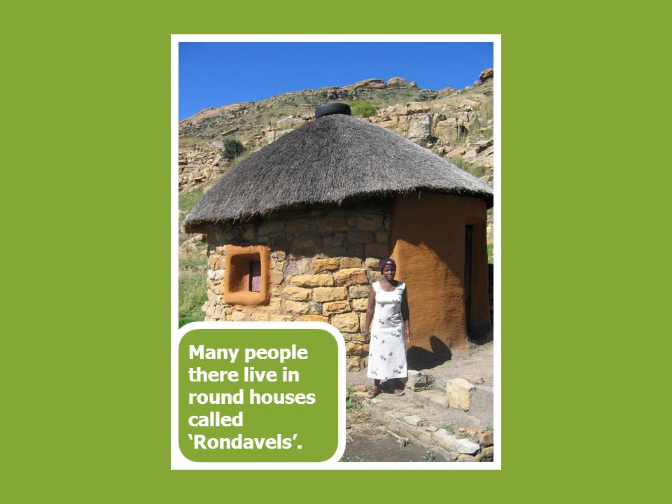 Many people there live in round houses called 'Rondavels'.