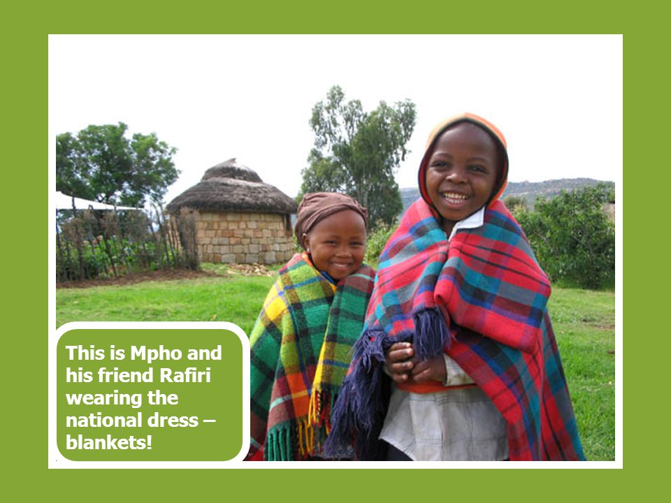 This is Mpho and his friend Rafiri wearing the national dress – blankets!