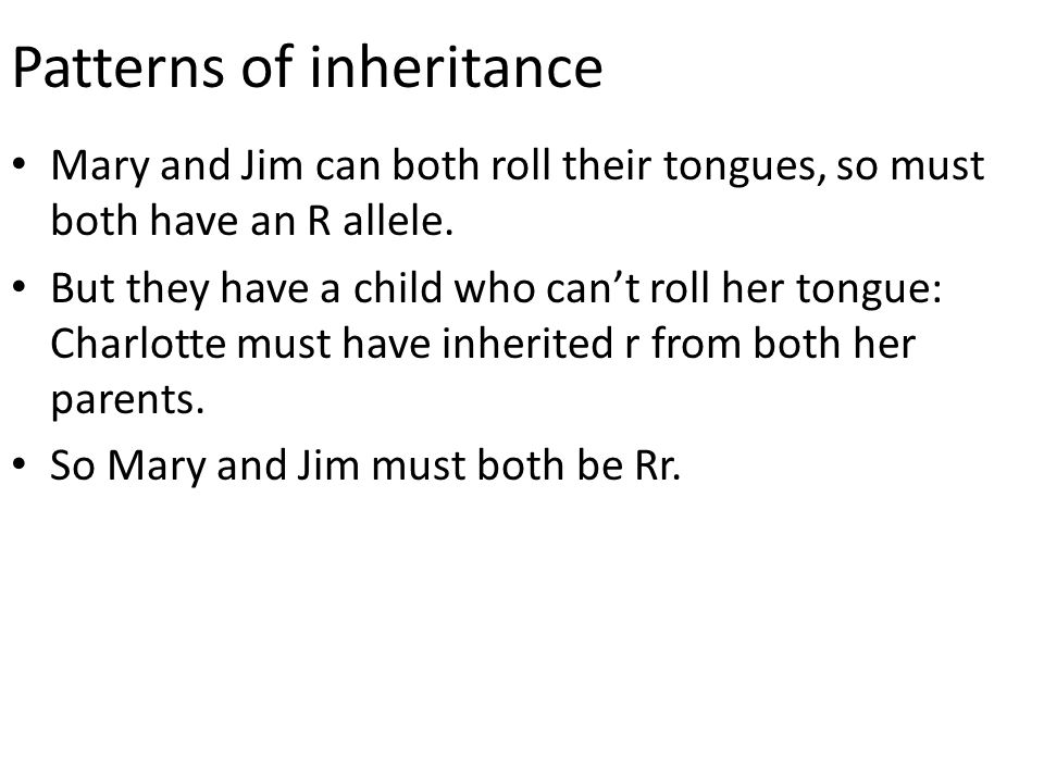 Patterns of inheritance Mary and Jim can both roll their tongues, so must both have an R allele. But they have a child who can't roll her tongue: Char