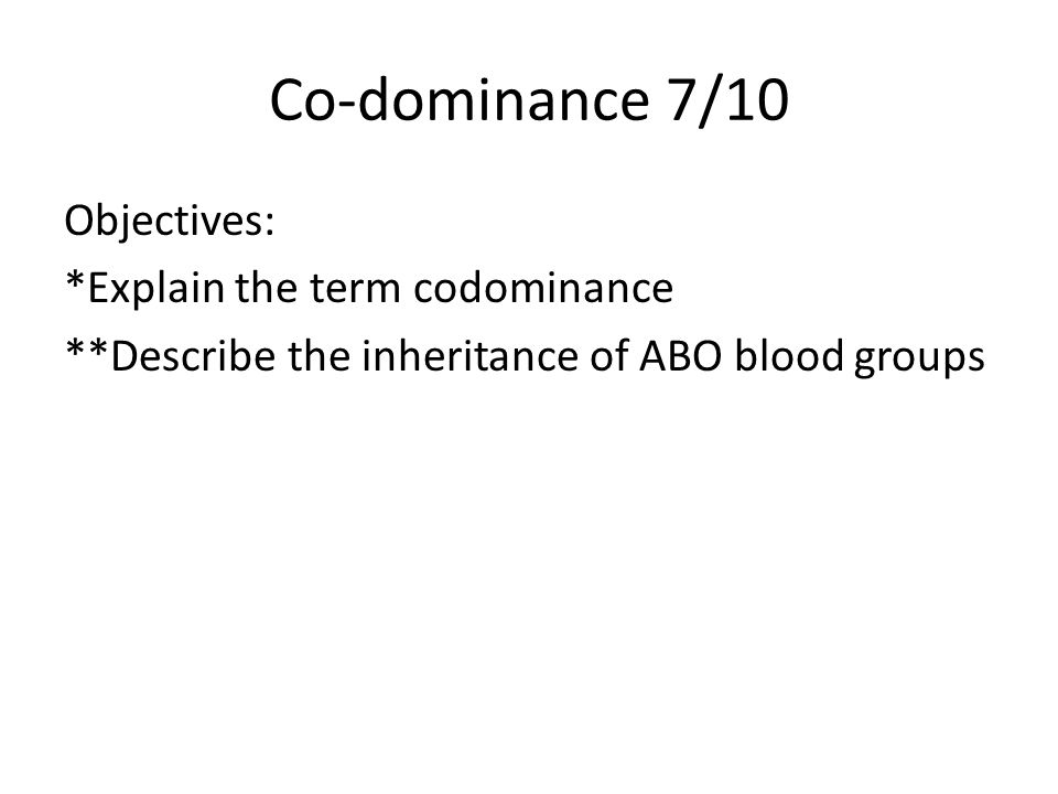 Co-dominance 7/10 Objectives: *Explain the term codominance **Describe the inheritance of ABO blood groups