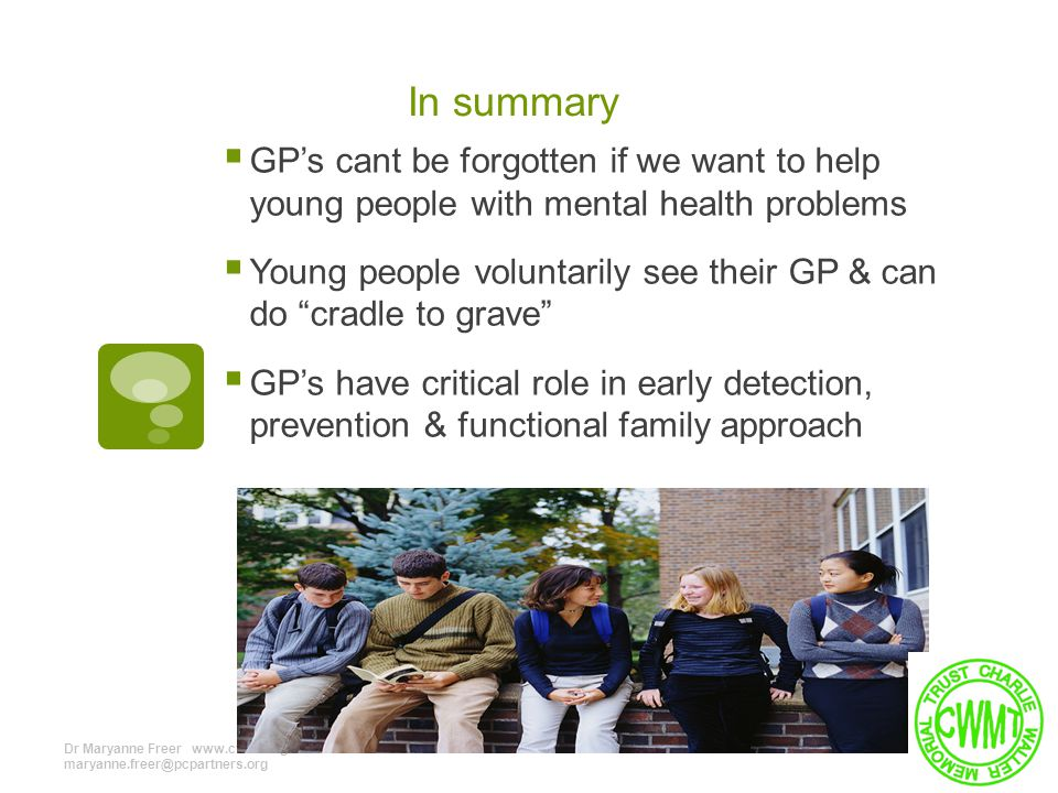 In summary  GP's cant be forgotten if we want to help young people with mental health problems  Young people voluntarily see their GP & can do cradle to grave  GP's have critical role in early detection, prevention & functional family approach Dr Maryanne Freer www.cwmt.org 07960718764 maryanne.freer@pcpartners.org