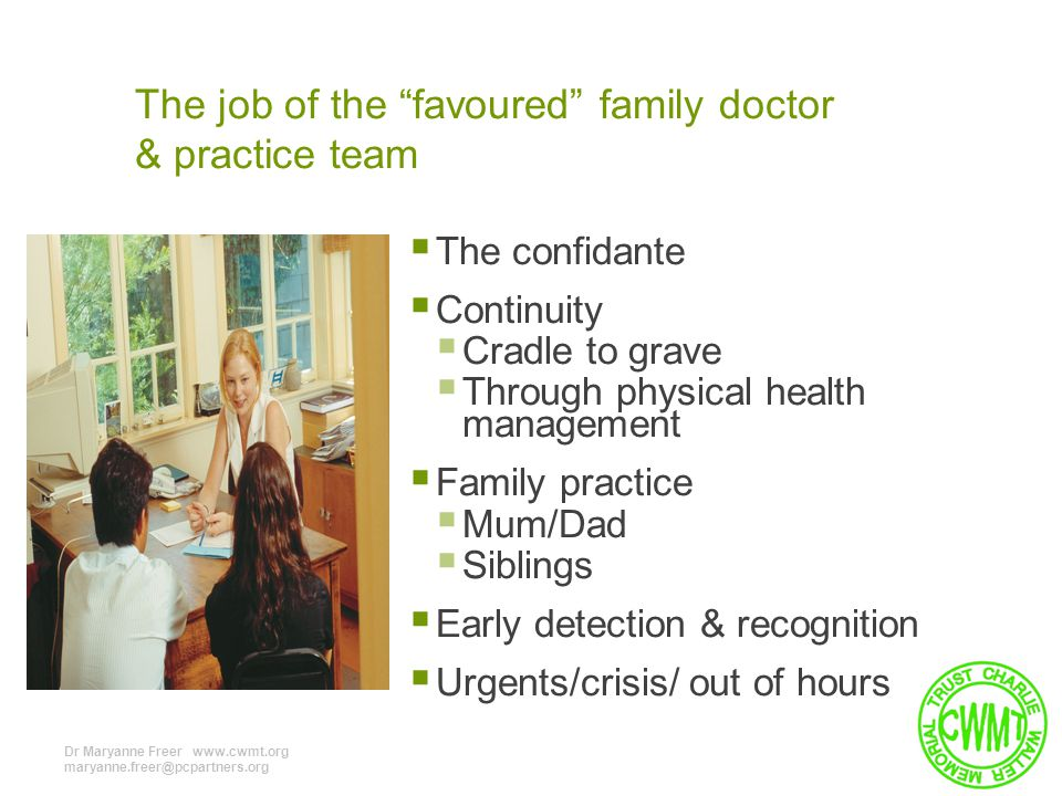 The job of the favoured family doctor & practice team  The confidante  Continuity  Cradle to grave  Through physical health management  Family practice  Mum/Dad  Siblings  Early detection & recognition  Urgents/crisis/ out of hours Dr Maryanne Freer www.cwmt.org maryanne.freer@pcpartners.org