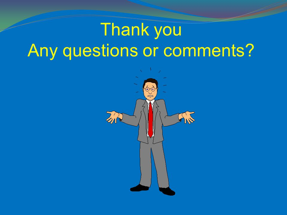 Thank you Any questions or comments?
