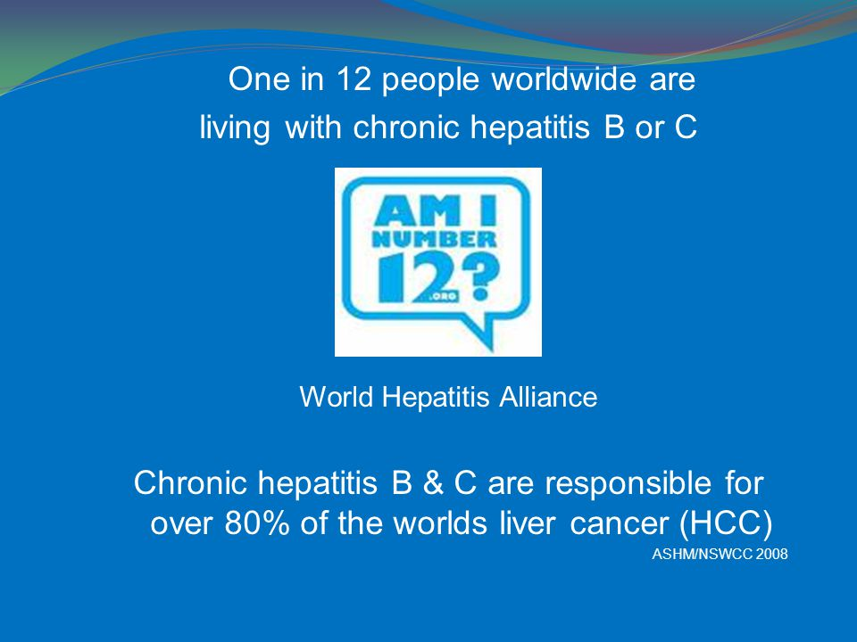 One in 12 people worldwide are living with chronic hepatitis B or C World Hepatitis Alliance Chronic hepatitis B & C are responsible for over 80% of the worlds liver cancer (HCC) ASHM/NSWCC 2008