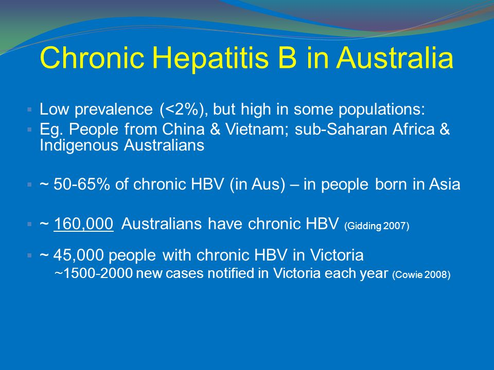 Chronic Hepatitis B in Australia  Low prevalence (<2%), but high in some populations:  Eg. People from China & Vietnam; sub-Saharan Africa & Indigen