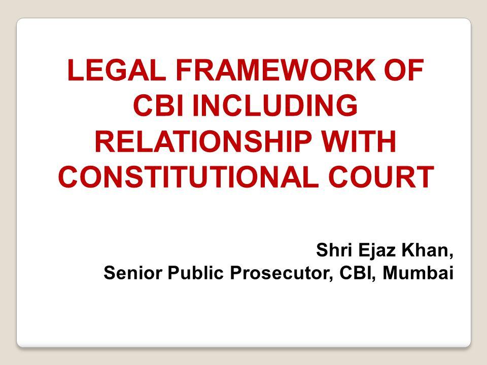 LEGAL FRAMEWORK OF CBI INCLUDING RELATIONSHIP WITH CONSTITUTIONAL COURT Shri Ejaz Khan, Senior Public Prosecutor, CBI, Mumbai