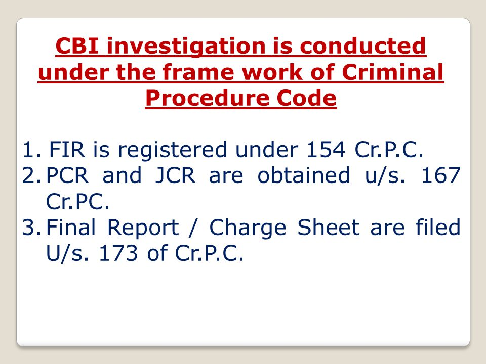 CBI investigation is conducted under the frame work of Criminal Procedure Code 1.FIR is registered under 154 Cr.P.C.