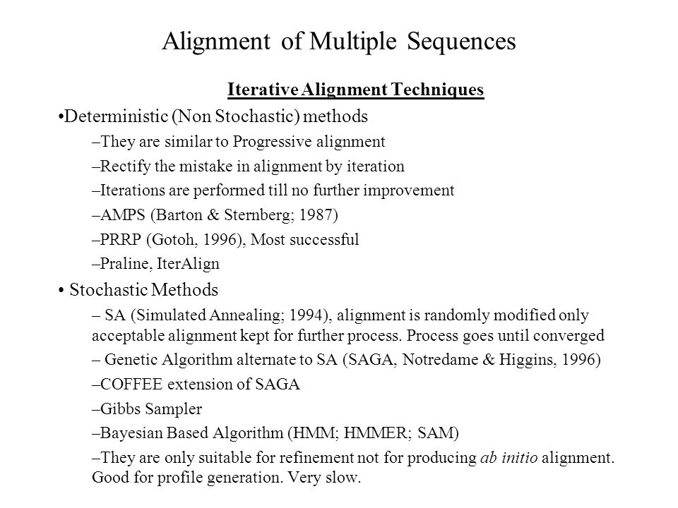 Alignment of Multiple Sequences Progress in Commonly used Techniques (Progressive) Clustal-W (1.8) (Thompson et al., 1994) Automatic substitution matrix Automatic gap penalty adjustment Delaying of distantly related sequences Portability and interface excellent T-COFFEE (Notredame et al., 2000) Improvement in Clustal-W by iteration Pair-Wise alignment (Global + Local) Most accurate method but slow MAFFT (Katoh et al., 2002) Utilize the FFT for pair-wise alignment Fastest method Accuracy nearly equal to T-COFFEE
