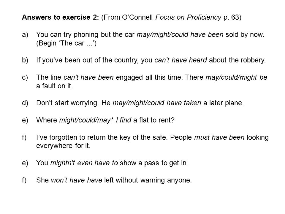 Answers to exercise 2: (From O'Connell Focus on Proficiency p. 63) a)You can try phoning but the car may/might/could have been sold by now. (Begin 'Th