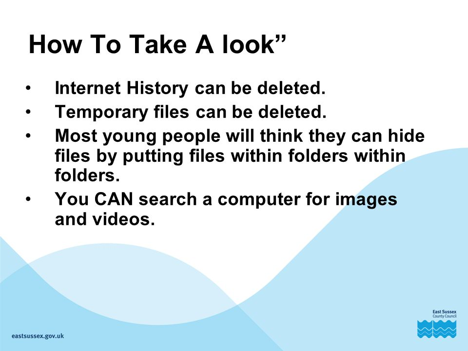 "How To Take A look"" Internet History can be deleted. Temporary files can be deleted. Most young people will think they can hide files by putting files"