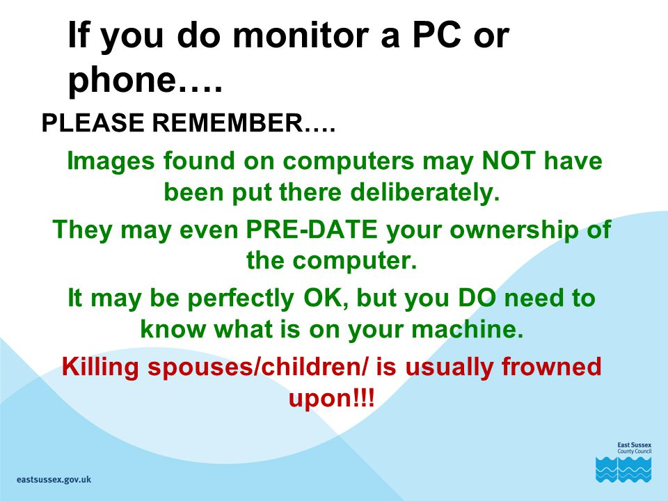 If you do monitor a PC or phone…. PLEASE REMEMBER…. Images found on computers may NOT have been put there deliberately. They may even PRE-DATE your ow