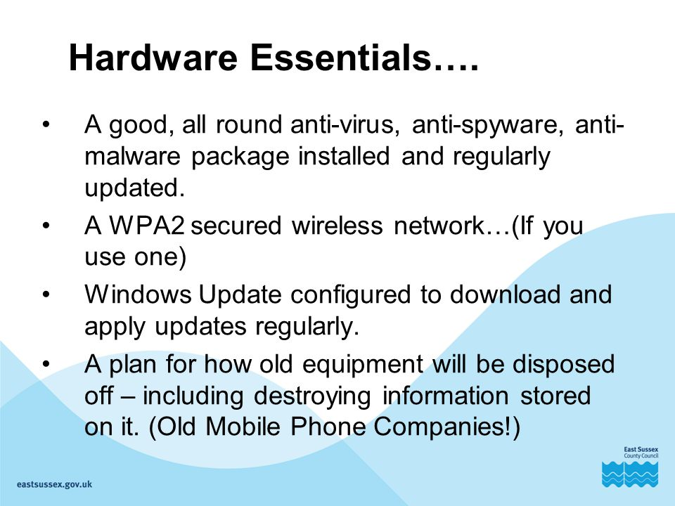 Hardware Essentials…. A good, all round anti-virus, anti-spyware, anti- malware package installed and regularly updated. A WPA2 secured wireless netwo