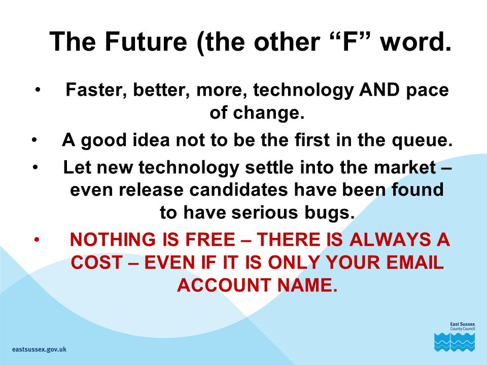 "The Future (the other ""F"" word. Faster, better, more, technology AND pace of change. A good idea not to be the first in the queue. Let new technology"
