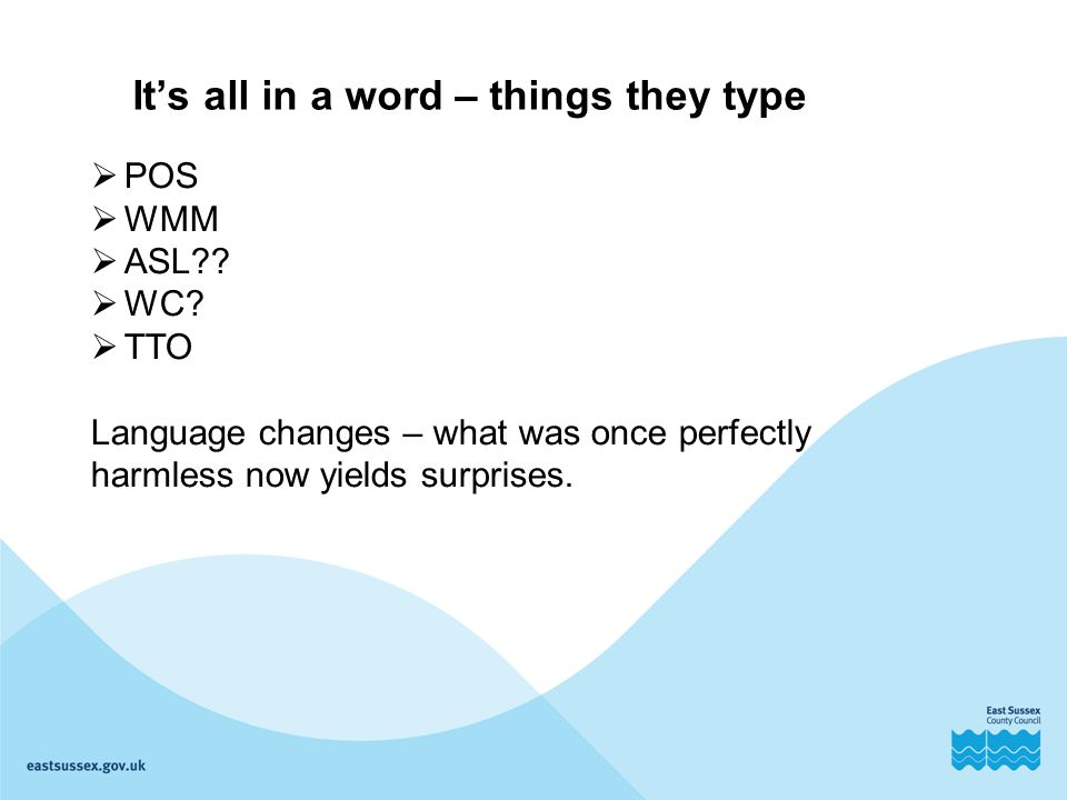 It's all in a word – things they type  POS  WMM  ASL??  WC?  TTO Language changes – what was once perfectly harmless now yields surprises.