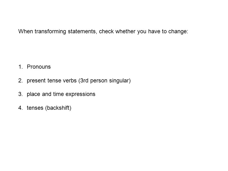 1.Pronouns 2.present tense verbs (3rd person singular) 3.place and time expressions 4.tenses (backshift) When transforming statements, check whether y