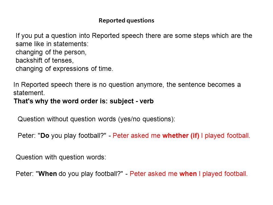 If you put a question into Reported speech there are some steps which are the same like in statements: changing of the person, backshift of tenses, ch