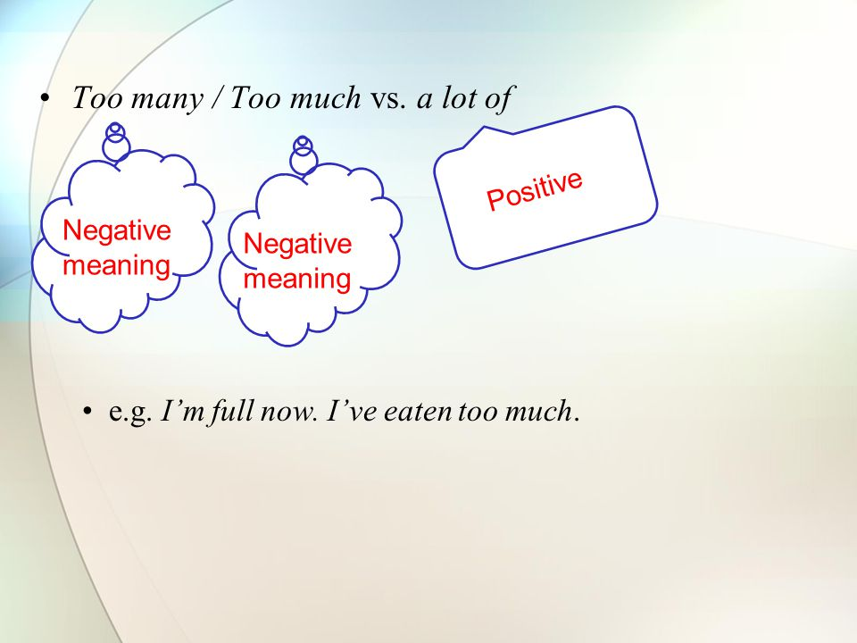 Too many / Too much vs. a lot of e.g. I'm full now. I've eaten too much. Negative meaning Positive