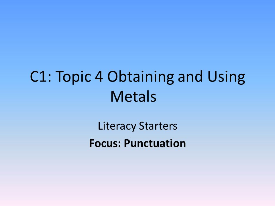 C1: Topic 4 Obtaining and Using Metals Literacy Starters Focus: Punctuation