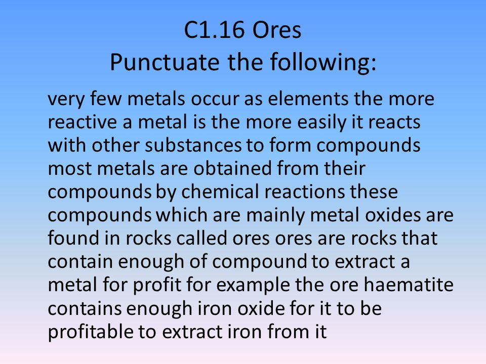 C1.16 Ores Punctuate the following: very few metals occur as elements the more reactive a metal is the more easily it reacts with other substances to form compounds most metals are obtained from their compounds by chemical reactions these compounds which are mainly metal oxides are found in rocks called ores ores are rocks that contain enough of compound to extract a metal for profit for example the ore haematite contains enough iron oxide for it to be profitable to extract iron from it
