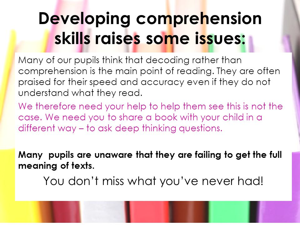 Developing comprehension skills raises some issues: Many of our pupils think that decoding rather than comprehension is the main point of reading. The
