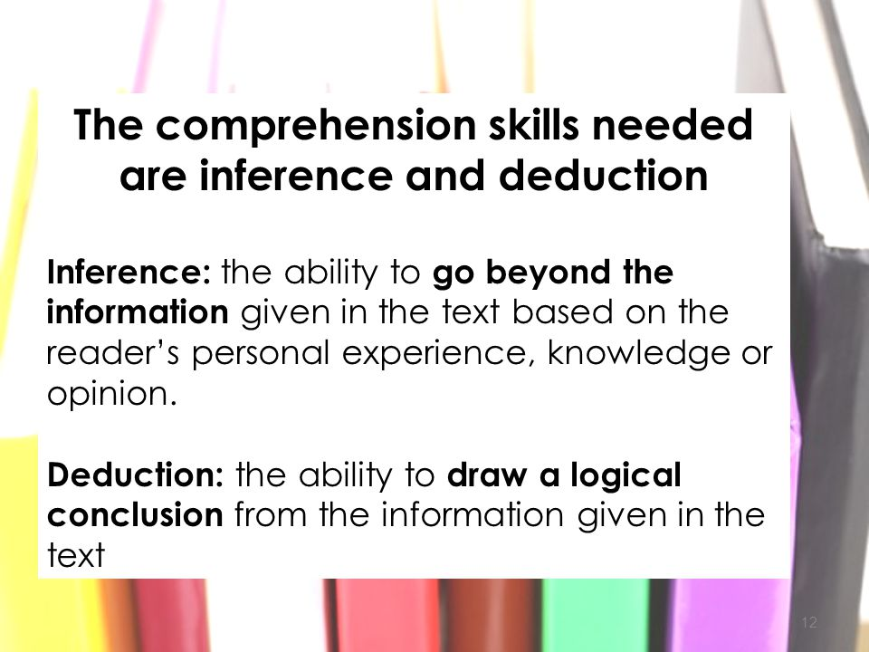 12 The comprehension skills needed are inference and deduction Inference: the ability to go beyond the information given in the text based on the read