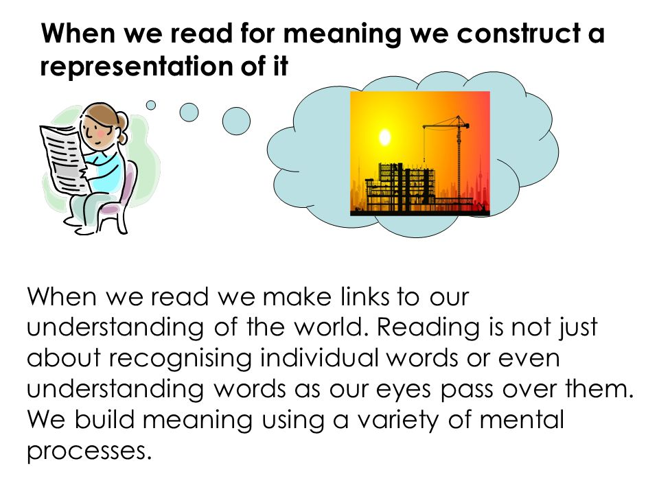When we read for meaning we construct a representation of it When we read we make links to our understanding of the world. Reading is not just about r