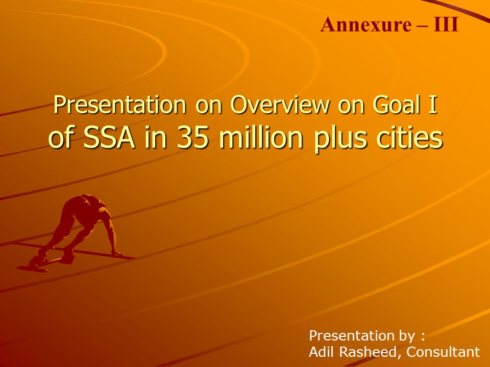 Presentation on Overview on Goal I of SSA in 35 million plus cities Presentation by : Adil Rasheed, Consultant Annexure – III