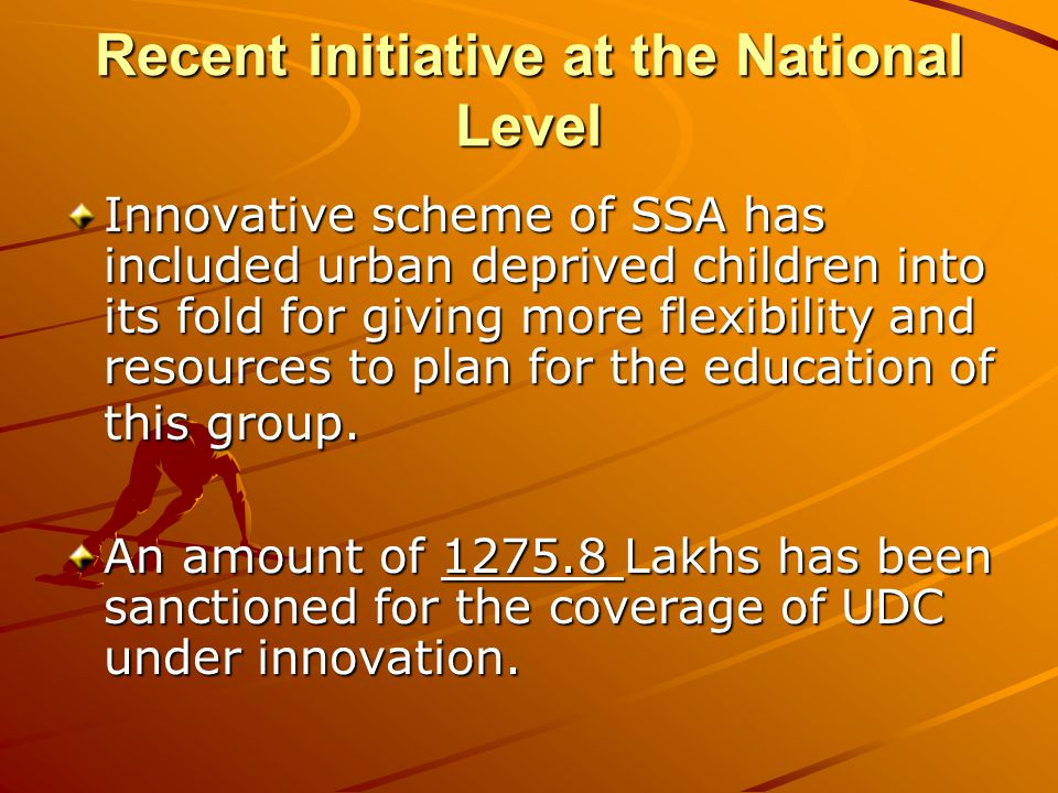 Recent initiative at the National Level Innovative scheme of SSA has included urban deprived children into its fold for giving more flexibility and resources to plan for the education of this group.