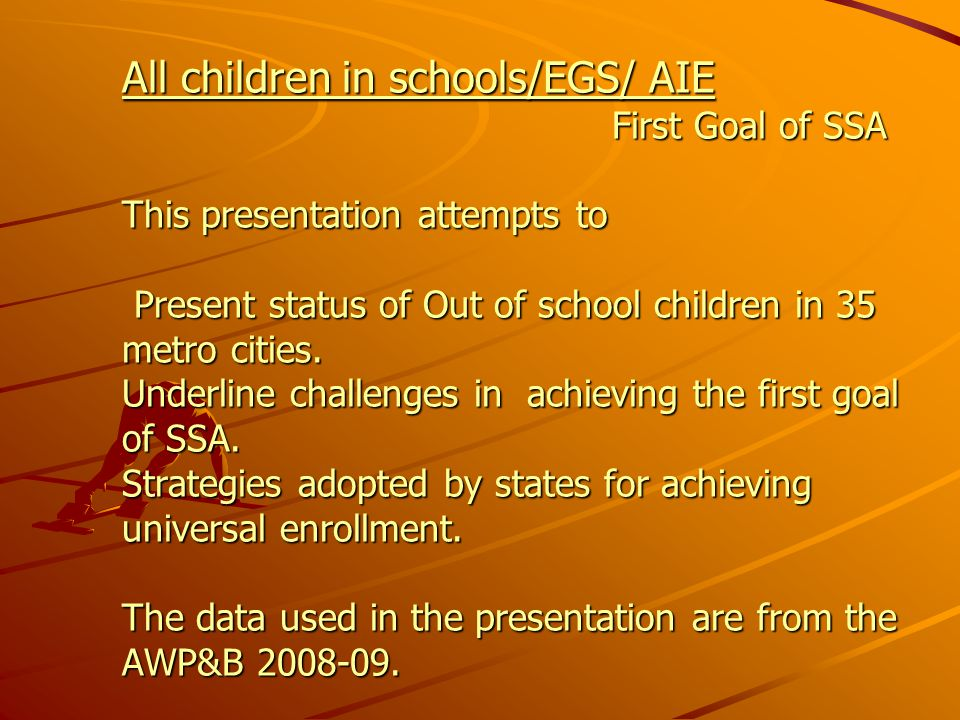 All children in schools/EGS/ AIE First Goal of SSA This presentation attempts to Present status of Out of school children in 35 metro cities.