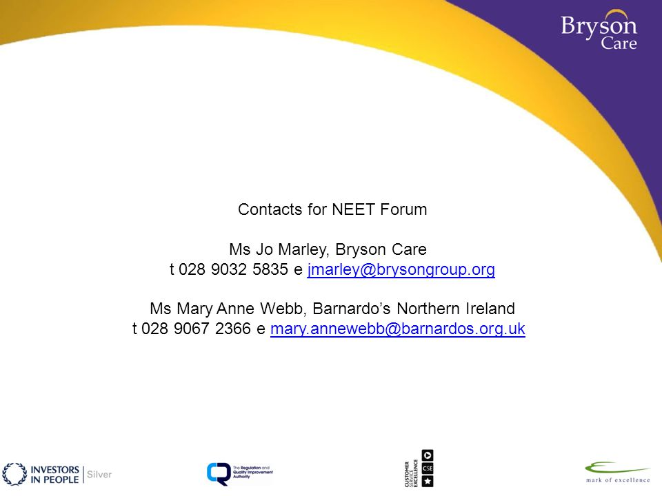 Contacts for NEET Forum Ms Jo Marley, Bryson Care t 028 9032 5835 e jmarley@brysongroup.orgjmarley@brysongroup.org Ms Mary Anne Webb, Barnardo's Northern Ireland t 028 9067 2366 e mary.annewebb@barnardos.org.ukmary.annewebb@barnardos.org.uk