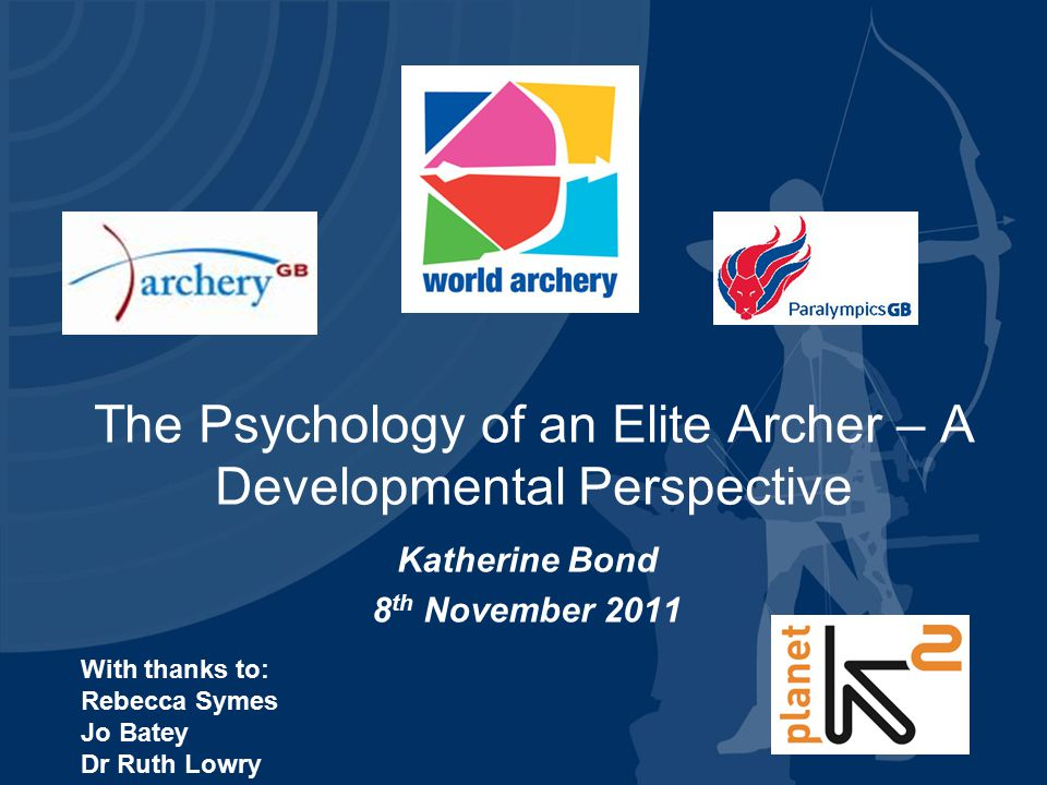 The Psychology of an Elite Archer – A Developmental Perspective Katherine Bond 8 th November 2011 With thanks to: Rebecca Symes Jo Batey Dr Ruth Lowry