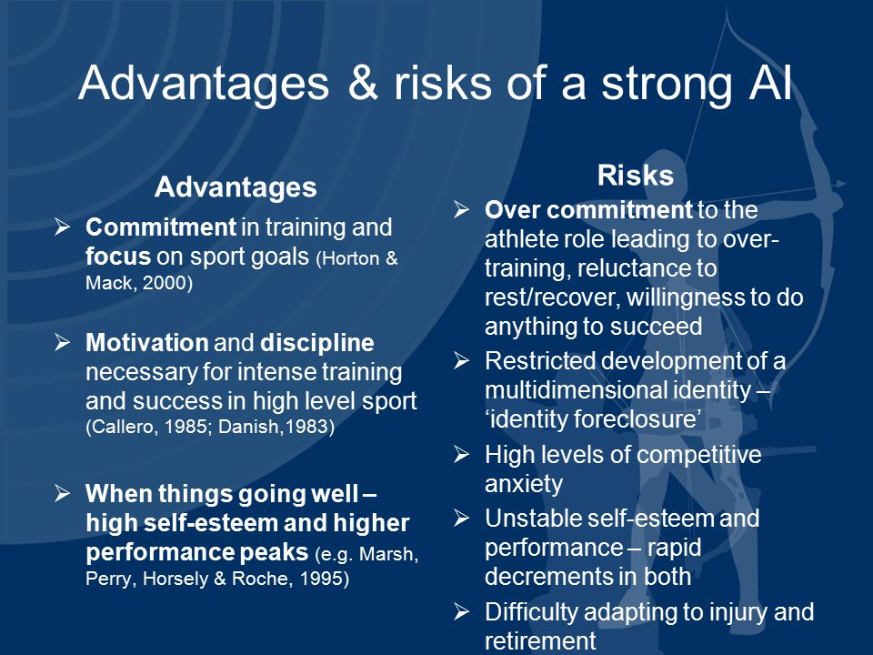 Advantages & risks of a strong AI Advantages  Commitment in training and focus on sport goals (Horton & Mack, 2000)  Motivation and discipline necessary for intense training and success in high level sport (Callero, 1985; Danish,1983)  When things going well – high self-esteem and higher performance peaks (e.g.