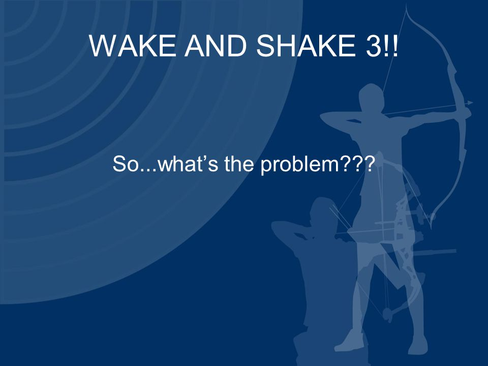 WAKE AND SHAKE 3!! So...what's the problem???