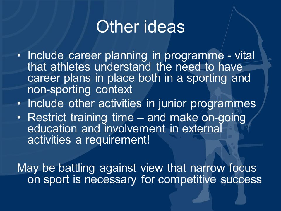 Other ideas Include career planning in programme - vital that athletes understand the need to have career plans in place both in a sporting and non-sporting context Include other activities in junior programmes Restrict training time – and make on-going education and involvement in external activities a requirement.