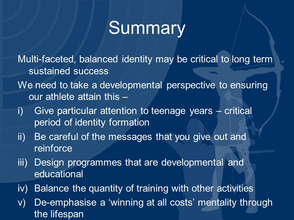 Summary Multi-faceted, balanced identity may be critical to long term sustained success We need to take a developmental perspective to ensuring our athlete attain this – i)Give particular attention to teenage years – critical period of identity formation ii)Be careful of the messages that you give out and reinforce iii)Design programmes that are developmental and educational iv)Balance the quantity of training with other activities v)De-emphasise a 'winning at all costs' mentality through the lifespan