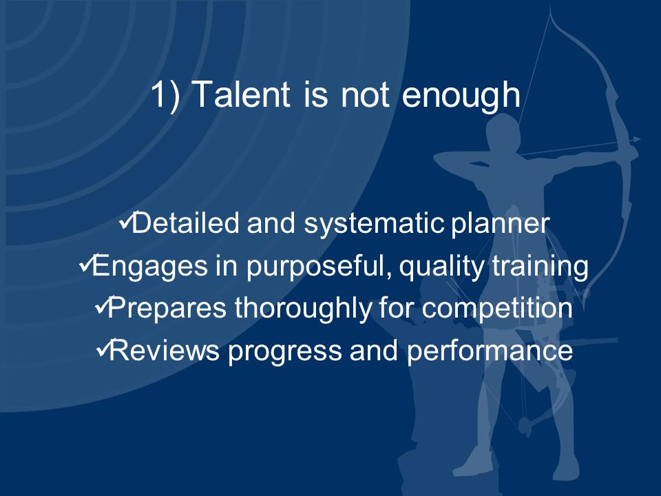 1) Talent is not enough Detailed and systematic planner Engages in purposeful, quality training Prepares thoroughly for competition Reviews progress and performance