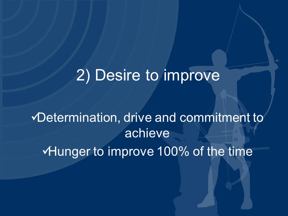 2) Desire to improve Determination, drive and commitment to achieve Hunger to improve 100% of the time