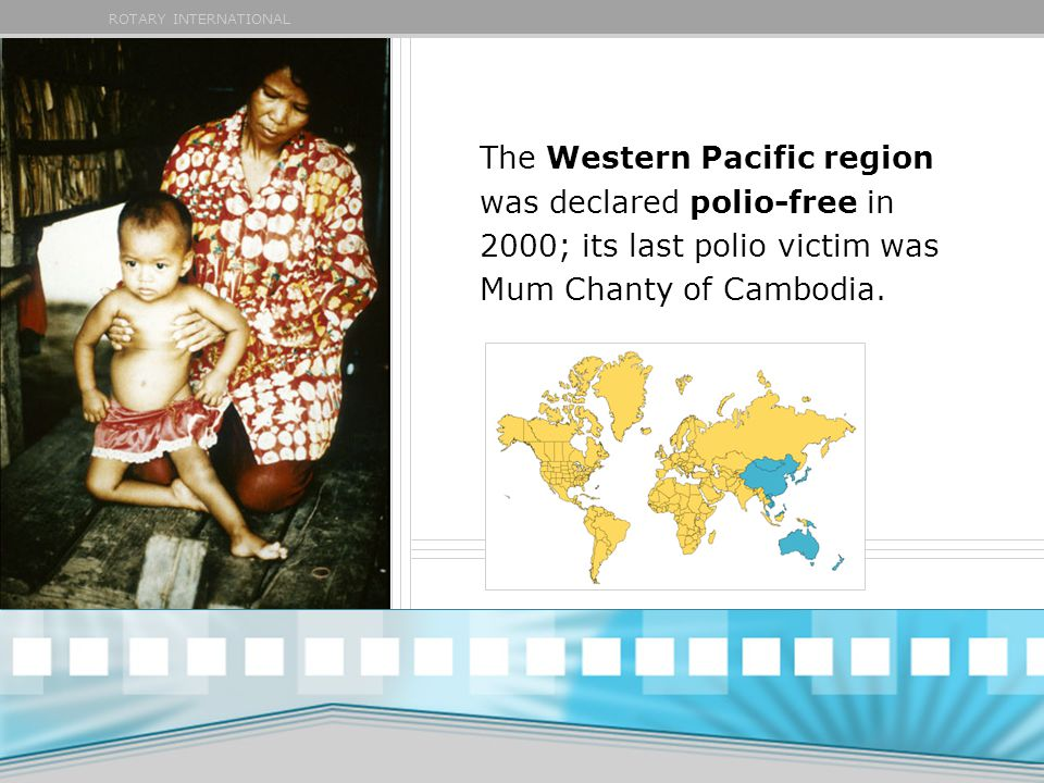 ROTARY INTERNATIONAL The Western Pacific region was declared polio-free in 2000; its last polio victim was Mum Chanty of Cambodia.