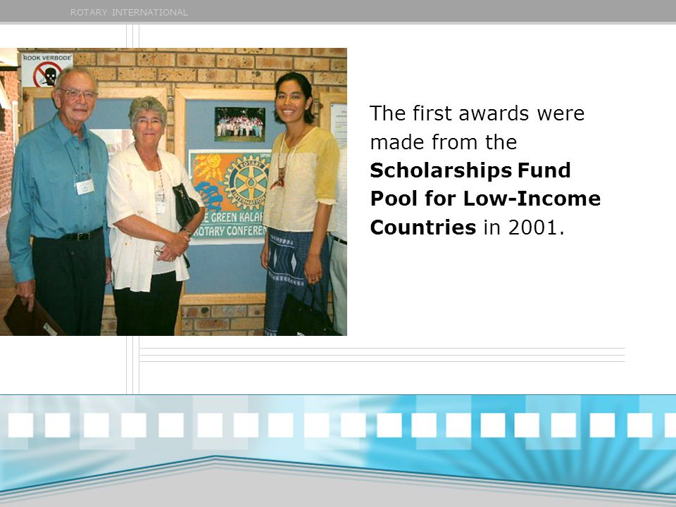 ROTARY INTERNATIONAL The first awards were made from the Scholarships Fund Pool for Low-Income Countries in 2001.
